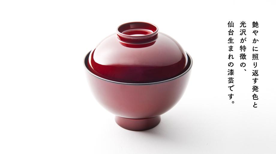 艶やかに照り返す発色と光沢が特徴の、仙台生まれの漆芸です。